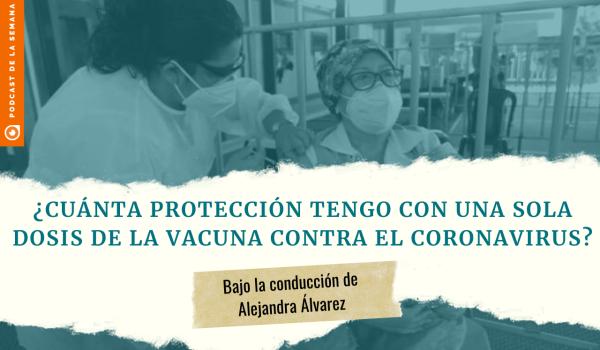 Podcast: Si ya recibí una dosis de la vacuna contra el coronavirus, ¿qué tan protegido estoy?