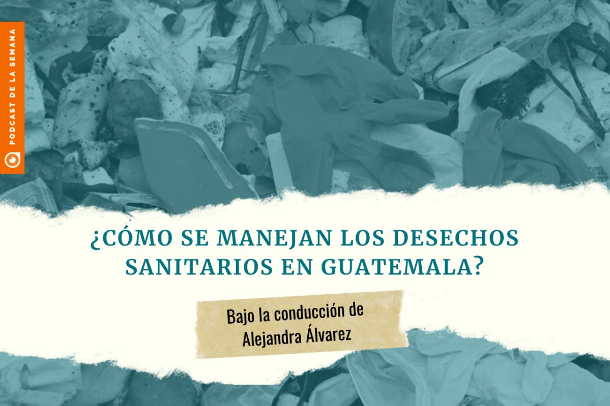 Podcast: ¿Cómo se manejan las mascarillas usadas y otros desechos sanitarios en Guatemala?